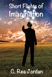 Short Flights of Imagination ebook by C. Rea Jordan
