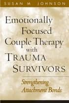 Emotionally Focused Couple Therapy with Trauma Survivors - Strengthening Attachment Bonds ebook by Susan M. Johnson, EdD