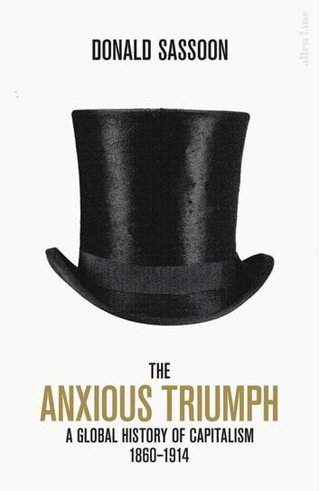 The Anxious Triumph - A Global History of Capitalism, 1860-1914 ebook by Donald Sassoon