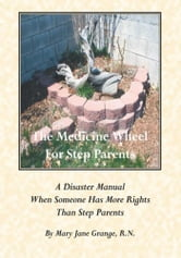 The Medicine Wheel For Step Parents - A Disaster Manual When Someone Has More Rights Than Step Parents ebook by Mary Jane Grange, R.N.