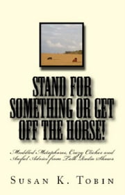 Stand for Something or Get Off the Horse! - Muddled Metaphores, Crazy Cliches and Awful Advice from Talk Radio Shows ebook by Susan K. Tobin