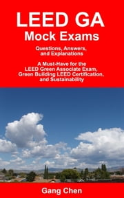 LEED GA Mock Exams: Questions, Answers, and Explanations: A Must-Have for the LEED Green Associate Exam, Green Building LEED Certification, and Sustainability ebook by Gang Chen