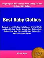 Best Baby Clothes - Discover Irresistible Secrets to Saving 20% to 50% On Newborn Clothes, Gender Neutral Baby Clothes, Baby Clothes Boy, Baby Clothes Girl, Baby Clothes 0-3 Months and Much More ebook by Alice A. Pryor
