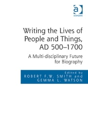 Writing the Lives of People and Things, AD 500–1700 - A Multi-disciplinary Future for Biography ebook by Dr Gemma L. Watson,Dr Robert F.W. Smith