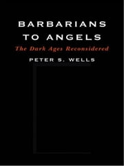 Barbarians to Angels: The Dark Ages Reconsidered ebook by Peter S. Wells