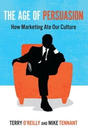 The Age of Persuasion - How Marketing Ate Our Culture ebook by Terry O'Reilly,Mike Tennant