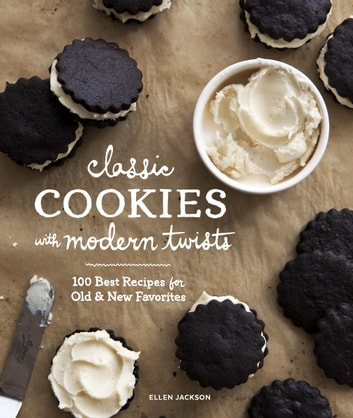 Classic Cookies with Modern Twists - 100 Best Recipes for Old and New Favorites ebook by Ellen Jackson