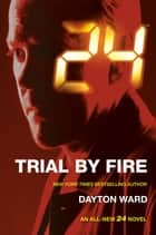 24: Trial by Fire - A 24 Novel ebook by Dayton Ward