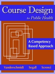 Course Design for Public Health - A Competency Based Approach ebook by Hannelore  Vanderschmidt PhD EdM,Ascher  Segall MD DrPH,Domenic A Screnci EdM EdD