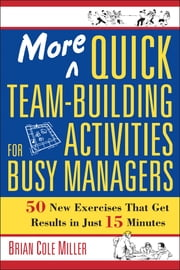 More Quick Team-Building Activities for Busy Managers - 50 New Exercises That Get Results in Just 15 Minutes ebook by Brian Cole Miller