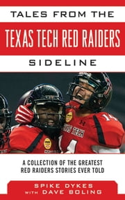 Tales from the Texas Tech Red Raiders Sideline - A Collection of the Greatest Red Raider Stories Ever Told ebook by Spike Dykes,Dave Boling,Bill Little