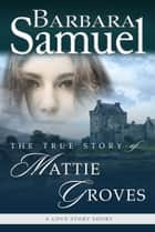 The True Story of Mattie Groves ebook by Barbara Samuel