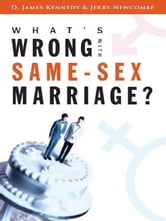 What's Wrong with Same-Sex Marriage? ebook by D. James Kennedy,Jerry Newcombe