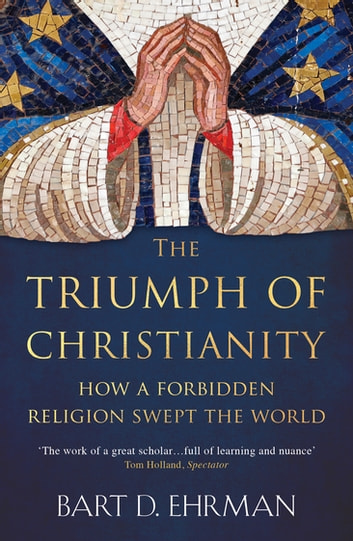 The Triumph of Christianity - How a Forbidden Religion Swept the World ekitaplar by Bart D. Ehrman