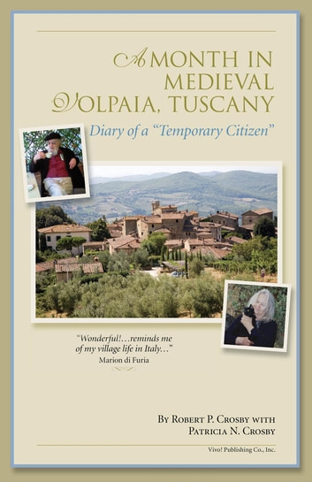 "A Month in Medieval Volpaia, Tuscany - Diary of a ""Temporary Citizen"" ebook by Robert P Crosby,Patricia N Crosby,Gayle Goldman"