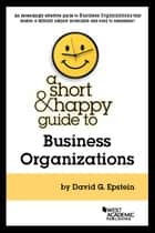 A Short and Happy Guide to Business Organizations ebook by David Epstein
