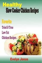 Healthy Slow Cooker Chicken Recipes:Favorite Tried & True Low Fat Chicken Recipes ebook by Evelyn Jonas