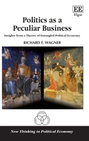Politics as a Peculiar Business - Insights from a Theory of Entangled Political Economy ebook by Richard E. Wagner