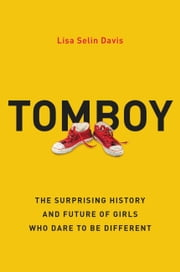 Tomboy - The Surprising History and Future of Girls Who Dare to Be Different ebook by Lisa Selin Davis