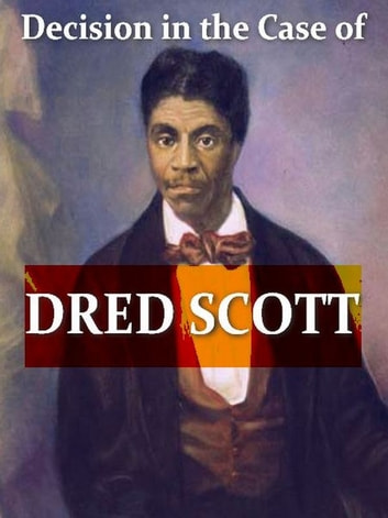 Dred Scott Versus John F. A. Sandford - Report of the Decision of the Supreme Court of the United States, and the Opinions of the Judges Thereof, in the Case of Dred Scott Versus John F. A. Sandford. December Term, 1856 ebook by Benjamin C. Howard