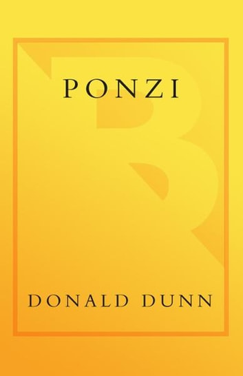 Ponzi - The Incredible True Story of the King of Financial Cons eBook by Donald Dunn