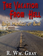 """The Vacation From Hell"" (Baja Mexico Or Bust) ebook by R. Wm. Gray"