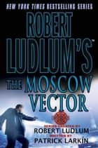 Robert Ludlum's The Moscow Vector ebook by Robert Ludlum,Patrick Larkin
