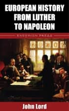 European History from Luther to Napoleon ebook by John Lord