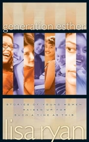 Generation Esther - Stories of Young Women Raised Up for Such a Time as This ebook by Lisa Ryan