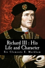 Richard III : His Life & Character ebook by Sir Clements E. Markham
