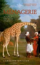 Menagerie - The History of Exotic Animals in England ebook by Caroline Grigson