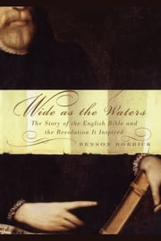 Wide As the Waters - The Story of the English Bible and the Revolution ebook by Benson Bobrick