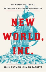 New World, Inc. - The Making of America by England's Merchant Adventurers ebook by John Butman, Simon Targett