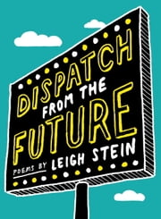 Dispatch from the Future - Poems ebook by Leigh Stein