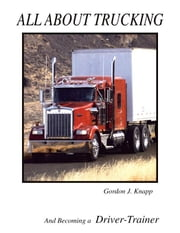 All About Trucking and Becoming a Driver Trainer ebook by Knapp, Gordon
