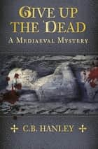 Give Up the Dead - A Mediaeval Mystery ebook by C. B. Hanley