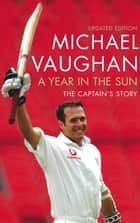 Year In The Sun - A legacy in Cricket ebook by Michael Vaughan