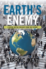 Earth's Enemy A Satire on the Present from the Future - A Satire on the Present from the Future ebook by Barry C. Kent