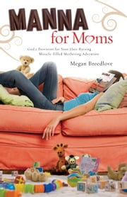 Manna for Moms - God's Provision for Your Hair-Raising, Miracle-Filled Mothering Adventure ebook by Megan Breedlove
