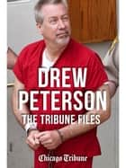Drew Peterson: The Tribune Files - The True-Crime Story of the Wife-Killing Cop ebook by Chicago Tribune Staff