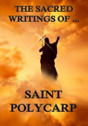 The Sacred Writings of Saint Polycarp - Extended Annotated Edition ebook by Saint Polycarp,Philipp Schaff