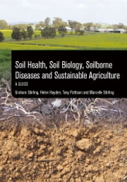 Soil Health, Soil Biology, Soilborne Diseases and Sustainable Agriculture - A Guide ebook by Graham Stirling,Helen Hayden,Tony Pattison,Marcelle Stirling
