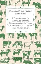 Feeding Cows on the Dairy Farm - A Collection of Articles on the Methods and Rations of Feeding Cattle for Milk Production ebook by Various Authors