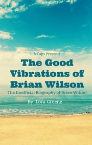 The Good Vibrations of Brian Wilson - The Unofficial Biography of Brian Wilson ebook by Lora Greene