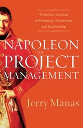 Napoleon on Project Management - Timeless Lessons in Planning, Execution, and Leadership ebook by Jerry Manas