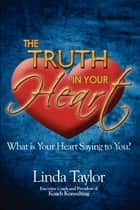The Truth In Your Heart - What Is Your Heart Saying To You? ebook by Linda Taylor