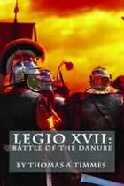 Legio XVII: Battle of the Danube ebook by