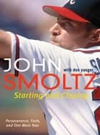 Starting and Closing - Perseverance, Faith, and One More Year ebook by John Smoltz, Don Yaeger