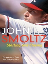 Starting and Closing - Perseverance, Faith, and One More Year ebook by John Smoltz,Don Yaeger