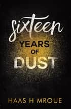 Sixteen Years of Dust ebook by Haas H Mroue